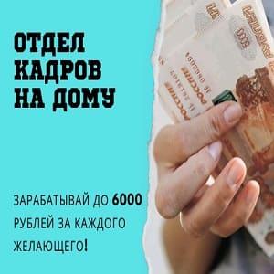 отдел кадров на дому зарабатывай до 6000 рублей за каждого желающего